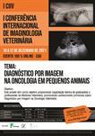 I CONFERÊNCIA INTERNACIONAL DE IMAGINOLOGIA VETERINÁRIA - I CIIV / TEMA: DIAGNÓSTICO POR IMAGEM NA ONCOLOGIA EM PEQUENOS ANIMAIS